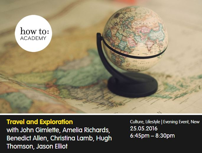 how to:  Travel and Exploration with John Gimlette, Amelia Richards, Benedict Allen, Christina Lamb, Hugh Thomson, Jason Elliot